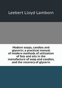 Modern soaps, candles and glycerin; a practical manual of modern methods of utilization of fats and oils in the manufacture of soap and candles, and the recovery of glycerin, Leebert Lloyd Lamborn обложка-превью