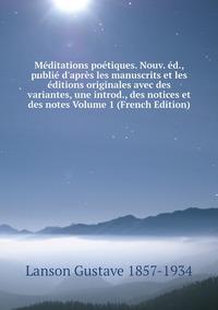 Книга под заказ: «Méditations poétiques. Nouv. éd., publié d'après les manuscrits et les éditions originales avec des variantes, une introd., des notices et des notes Volume 1 (French Edition)»