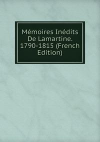 Книга под заказ: «Mémoires Inédits De Lamartine. 1790-1815 (French Edition)»