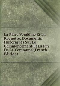 Книга под заказ: «La Place Vendôme Et La Roquette; Documents Historiques Sur Le Commencement Et La Fin De La Commune (French Edition)»
