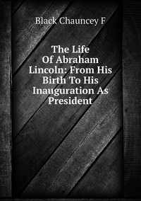 Книга под заказ: «The Life Of Abraham Lincoln: From His Birth To His Inauguration As President»