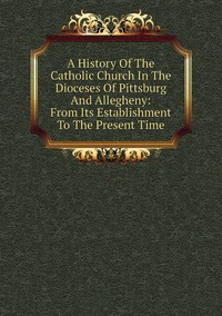 Книга под заказ: «A History Of The Catholic Church In The Dioceses Of Pittsburg And Allegheny: From Its Establishment To The Present Time»