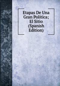Книга под заказ: «Etapas De Una Gran Politica; El Sitio (Spanish Edition)»