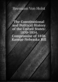 Книга под заказ: «The Constitutional and Political History of the United States: 1850-1854. Compromise of 1850. Kansas-Nebraska Bill»