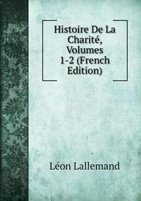 Histoire De La Charité, Volumes 1-2 (French Edition), Leon Lallemand обложка-превью