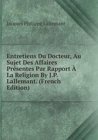 Entretiens Du Docteur, Au Sujet Des Affaires Présentes Par Rapport À La Religion By J.P. Lallemant. (French Edition), Jacques Philippe Lallemant обложка-превью