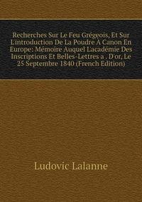 Книга под заказ: «Recherches Sur Le Feu Grégeois, Et Sur L'introduction De La Poudre À Canon En Europe: Mémoire Auquel L'académie Des Inscriptions Et Belles-Lettres a . D'or, Le 25 Septembre 1840 (French Edition)»