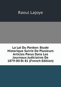 Книга под заказ: «La Loi Du Pardon: Etude Historique Suivie De Plusieurs Articles Parus Dans Les Journaux Judiciaires De 1879-80 Et 81 (French Edition)»