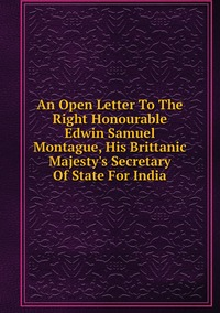 Книга под заказ: «An Open Letter To The Right Honourable Edwin Samuel Montague, His Brittanic  Majesty's Secretary Of State For India»