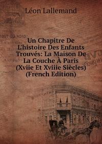 Книга под заказ: «Un Chapitre De L'histoire Des Enfants Trouvés: La Maison De La Couche À Paris (Xviie Et Xviiie Siècles) (French Edition)»