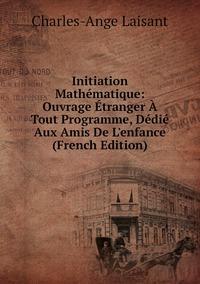 Книга под заказ: «Initiation Mathématique: Ouvrage Étranger À Tout Programme, Dédié Aux Amis De L'enfance (French Edition)»