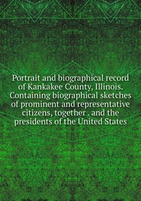 Книга под заказ: «Portrait and biographical record of Kankakee County, Illinois. Containing biographical sketches of prominent and representative citizens, together . and the presidents of the United States»