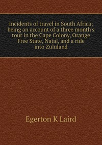 Книга под заказ: «Incidents of travel in South Africa; being an account of a three month's tour in the Cape Colony, Orange Free State, Natal, and a ride into Zululand»