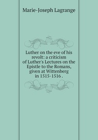 Книга под заказ: «Luther on the eve of his revolt: a criticism of Luther's Lectures on the Epistle to the Romans, given at Wittenberg in 1515-1516 .»