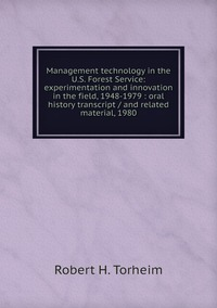 Книга под заказ: «Management technology in the U.S. Forest Service: experimentation and innovation in the field, 1948-1979 : oral history transcript / and related material, 1980»