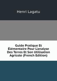 Книга под заказ: «Guide Pratique Et Élémentaire Pour L'analyse Des Terres Et Son Utilisation Agricole (French Edition)»
