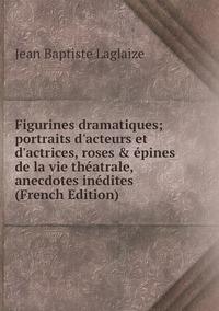 Книга под заказ: «Figurines dramatiques; portraits d'acteurs et d'actrices, roses & épines de la vie théatrale, anecdotes inédites (French Edition)»