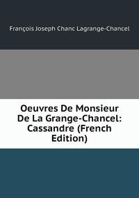 Книга под заказ: «Oeuvres De Monsieur De La Grange-Chancel: Cassandre (French Edition)»