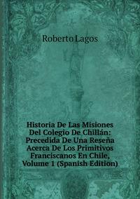 Книга под заказ: «Historia De Las Misiones Del Colegio De Chillán: Precedida De Una Reseña Acerca De Los Primitivos Franciscanos En Chile, Volume 1 (Spanish Edition)»
