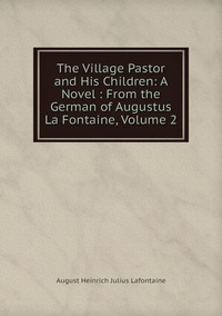 Книга под заказ: «The Village Pastor and His Children: A Novel : From the German of Augustus La Fontaine, Volume 2»