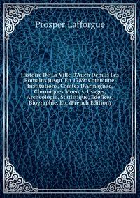 Книга под заказ: «Histoire De La Ville D'Auch Depuis Les Romains Jusqu' En 1789: Commune, Institutions, Comtes D'Armagnac, Chroniques Moeurs, Usages, Archeologie, Statistique, Edefices, Biographie, Etc (French Edition)»