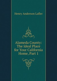 Книга под заказ: «Alameda County: The Ideal Place for Your California Home, Part 1»