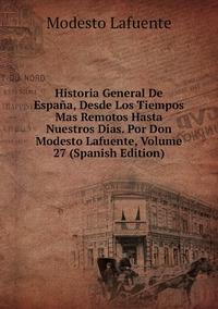 Книга под заказ: «Historia General De España, Desde Los Tiempos Mas Remotos Hasta Nuestros Dias. Por Don Modesto Lafuente, Volume 27 (Spanish Edition)»