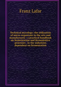 Книга под заказ: «Technical mycology: the utilization of micro-organisms in the arts and manufactures : a practical handbook on fermentation and fermentative processes . in the industries dependent on fermentation»
