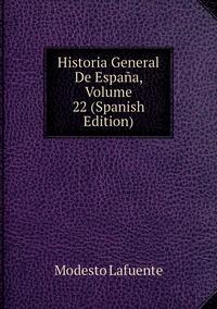 Книга под заказ: «Historia General De España, Volume 22 (Spanish Edition)»