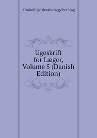 Книга под заказ: «Ugeskrift for Læger, Volume 5 (Danish Edition)»