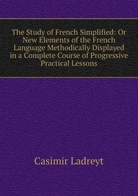 Книга под заказ: «The Study of French Simplified: Or New Elements of the French Language Methodically Displayed in a Complete Course of Progressive Practical Lessons»