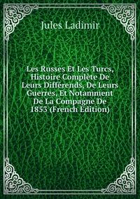 Книга под заказ: «Les Russes Et Les Turcs, Histoire Complète De Leurs Différends, De Leurs Guerres, Et Notamment De La Compagne De 1853 (French Edition)»