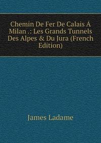 Книга под заказ: «Chemin De Fer De Calais Á Milan .: Les Grands Tunnels Des Alpes & Du Jura (French Edition)»