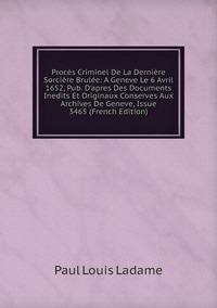Книга под заказ: «Procès Criminel De La Dernière Sorcière Brulée: A Geneve Le 6 Avril 1652, Pub. D'apres Des Documents Inedits Et Originaux Conserves Aux Archives De Geneve, Issue 3465 (French Edition)»