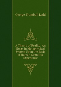 Книга под заказ: «A Theory of Reality: An Essay in Metaphysical System Upon the Basis of Human Cognitive Experience»