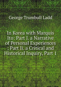 Книга под заказ: «In Korea with Marquis Ito: Part I. a Narrative of Personal Experiences ; Part Ii. a Critical and Historical Inquiry, Part 1»