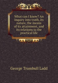 Книга под заказ: «What can I know? An inquiry into truth, its nature, the means of its attainment, and its relations to the practical life»