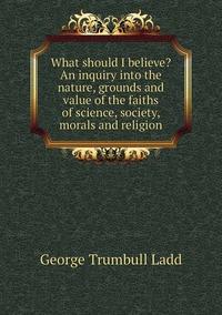 Книга под заказ: «What should I believe? An inquiry into the nature, grounds and value of the faiths of science, society, morals and religion»