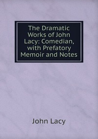 Книга под заказ: «The Dramatic Works of John Lacy: Comedian, with Prefatory Memoir and Notes»