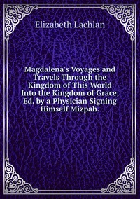 Книга под заказ: «Magdalena's Voyages and Travels Through the Kingdom of This World Into the Kingdom of Grace, Ed. by a Physician Signing Himself Mizpah.»