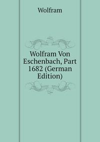 Книга под заказ: «Wolfram Von Eschenbach, Part 1682 (German Edition)»