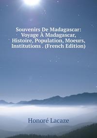 Книга под заказ: «Souvenirs De Madagascar: Voyage À Madagascar, Histoire, Population, Moeurs, Institutions . (French Edition)»