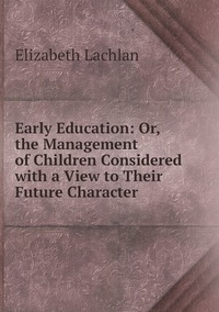 Книга под заказ: «Early Education: Or, the Management of Children Considered with a View to Their Future Character»