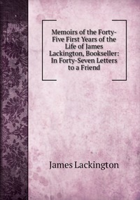 Книга под заказ: «Memoirs of the Forty-Five First Years of the Life of James Lackington, Bookseller: In Forty-Seven Letters to a Friend»