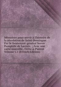 Книга под заказ: «Mémoires pour servir à l'histoire de la révolution de Saint-Domingue.  Par le lieutenant-général baron Pamphile de Lacroix. ; Avec une carte nouvelle . Crête-à-Pierrot Volume v.1 (French Edition)»