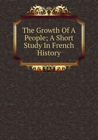 Книга под заказ: «The Growth Of A People; A Short Study In French History»