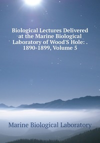 Книга под заказ: «Biological Lectures Delivered at the Marine Biological Laboratory of Wood'S Hole: . 1890-1899, Volume 5»