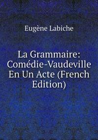 Книга под заказ: «La Grammaire: Comédie-Vaudeville En Un Acte (French Edition)»