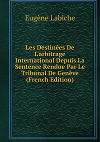 Книга под заказ: «Les Destinées De L'arbitrage International Depuis La Sentence Rendue Par Le Tribunal De Genève (French Edition)»