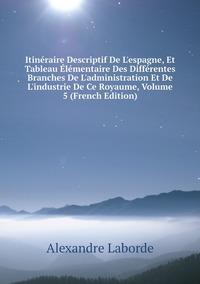 Книга под заказ: «Itinéraire Descriptif De L'espagne, Et Tableau Élémentaire Des Différentes Branches De L'administration Et De L'industrie De Ce Royaume, Volume 5 (French Edition)»
